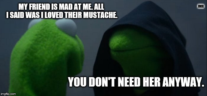 Ooops | MY FRIEND IS MAD AT ME. ALL I SAID WAS I LOVED THEIR MUSTACHE. YOU DON'T NEED HER ANYWAY. JMR | image tagged in memes,evil kermit,mustache | made w/ Imgflip meme maker