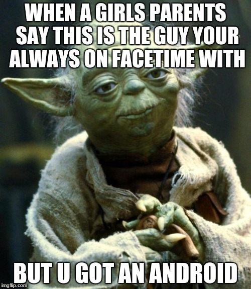 Star Wars Yoda Meme | WHEN A GIRLS PARENTS SAY THIS IS THE GUY YOUR ALWAYS ON FACETIME WITH BUT U GOT AN ANDROID | image tagged in memes,star wars yoda | made w/ Imgflip meme maker