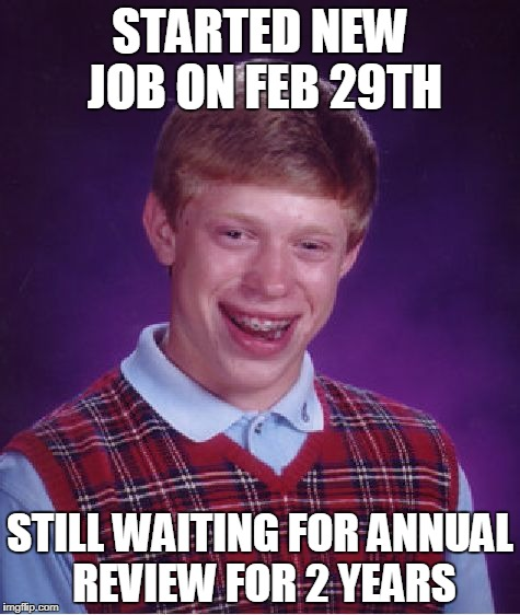 Bad Luck Brian Meme | STARTED NEW JOB ON FEB 29TH STILL WAITING FOR ANNUAL REVIEW FOR 2 YEARS | image tagged in memes,bad luck brian | made w/ Imgflip meme maker