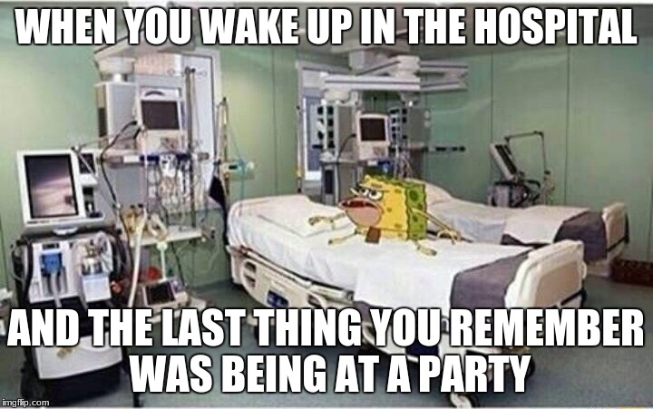 Last Thing You Remember Before Waking Up In The Hospital | WHEN YOU WAKE UP IN THE HOSPITAL AND THE LAST THING YOU REMEMBER WAS BEING AT A PARTY | image tagged in hospital spongegar,last thing you remember,party | made w/ Imgflip meme maker