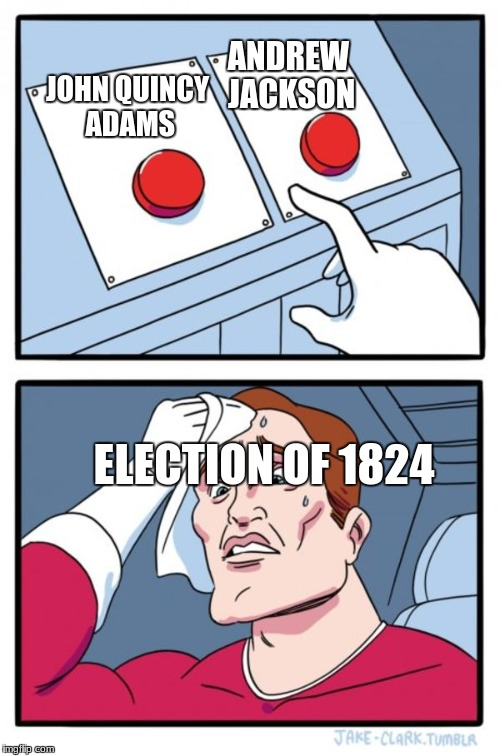 Two Buttons Meme | JOHN QUINCY ADAMS ANDREW JACKSON ELECTION OF 1824 | image tagged in memes,two buttons | made w/ Imgflip meme maker