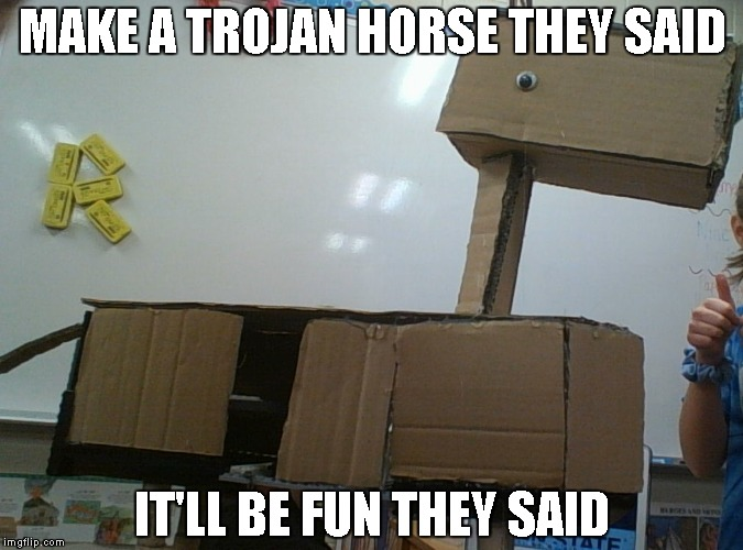 Stupid Latin Project | MAKE A TROJAN HORSE THEY SAID IT'LL BE FUN THEY SAID | image tagged in fails | made w/ Imgflip meme maker