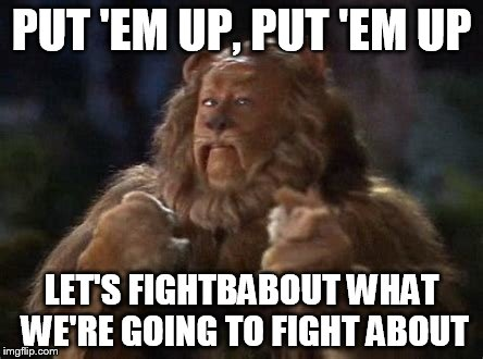 PUT 'EM UP, PUT 'EM UP LET'S FIGHTBABOUT WHAT WE'RE GOING TO FIGHT ABOUT | made w/ Imgflip meme maker