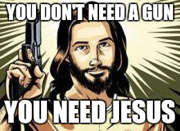Gun Control? Jesus got your back | YOU DON'T NEED A GUN YOU NEED JESUS | image tagged in gun control,gun,jesus christ | made w/ Imgflip meme maker