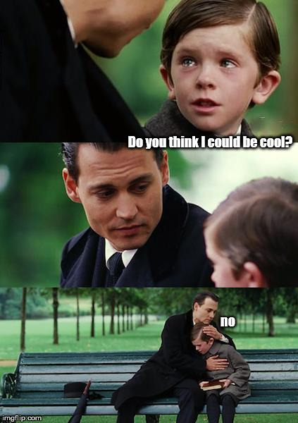 Finding Neverland Meme | Do you think I could be cool? no | image tagged in memes,finding neverland | made w/ Imgflip meme maker