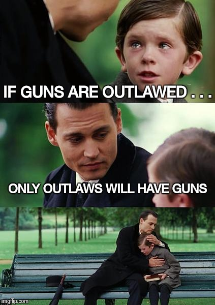 An old saying that's still true | IF GUNS ARE OUTLAWED . . . ONLY OUTLAWS WILL HAVE GUNS | image tagged in memes,finding neverland,gun control,reality check,perfect,first world problems | made w/ Imgflip meme maker