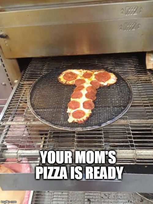 Your mom | YOUR MOM'S PIZZA IS READY | image tagged in your moms pizza,pizza,your mom | made w/ Imgflip meme maker