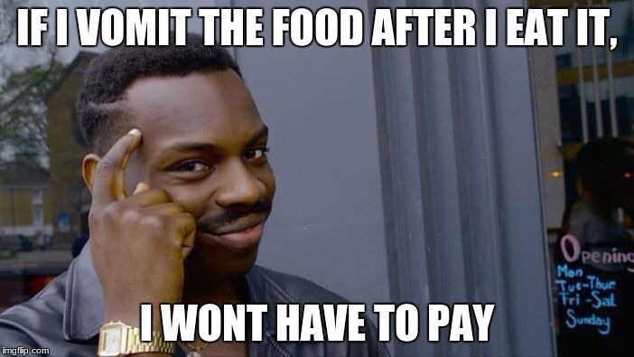 Roll Safe Think About It Meme | IF I VOMIT THE FOOD AFTER I EAT IT, I WONT HAVE TO PAY | image tagged in memes,roll safe think about it | made w/ Imgflip meme maker