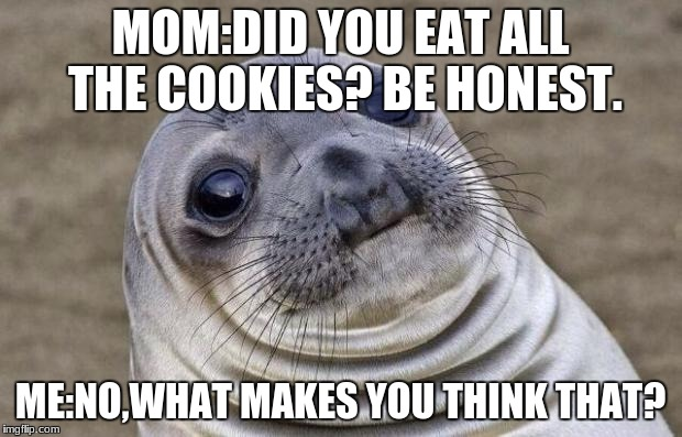 Awkward Moment Sealion Meme | MOM:DID YOU EAT ALL THE COOKIES? BE HONEST. ME:NO,WHAT MAKES YOU THINK THAT? | image tagged in memes,awkward moment sealion | made w/ Imgflip meme maker