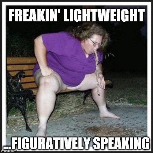 FREAKIN' LIGHTWEIGHT ...FIGURATIVELY SPEAKING | image tagged in fat lady barf | made w/ Imgflip meme maker