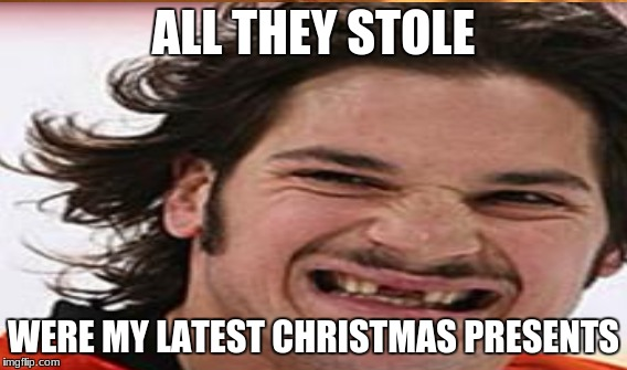 ALL THEY STOLE WERE MY LATEST CHRISTMAS PRESENTS | made w/ Imgflip meme maker