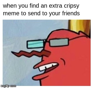 Mr Krabs meme | image tagged in mr krabs,memes,spongebob,crispy | made w/ Imgflip meme maker