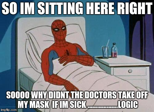 ..............logic  | SO IM SITTING HERE RIGHT SOOOO WHY DIDNT THE DOCTORS TAKE OFF MY MASK  IF IM SICK ...................LOGIC | image tagged in memes,spiderman hospital,spiderman,funny memes | made w/ Imgflip meme maker