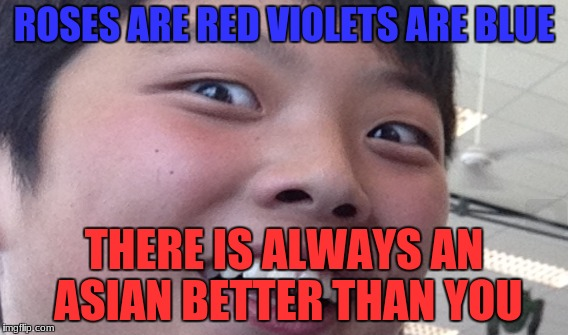 sad sad truth | ROSES ARE RED VIOLETS ARE BLUE THERE IS ALWAYS AN ASIAN BETTER THAN YOU | image tagged in asian,roses are red,roses are red violets are are blue | made w/ Imgflip meme maker