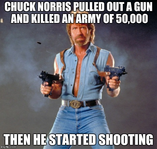 Chuck Norris Guns Meme | CHUCK NORRIS PULLED OUT A GUN AND KILLED AN ARMY OF 50,000 THEN HE STARTED SHOOTING | image tagged in memes,chuck norris guns,chuck norris | made w/ Imgflip meme maker