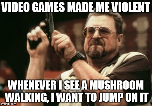 Am I The Only One Around Here Meme | VIDEO GAMES MADE ME VIOLENT WHENEVER I SEE A MUSHROOM WALKING, I WANT TO JUMP ON IT | image tagged in memes,am i the only one around here | made w/ Imgflip meme maker