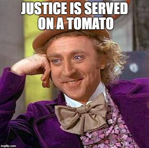 Creepy Condescending Wonka Meme | JUSTICE IS SERVED ON A TOMATO | image tagged in memes,creepy condescending wonka | made w/ Imgflip meme maker