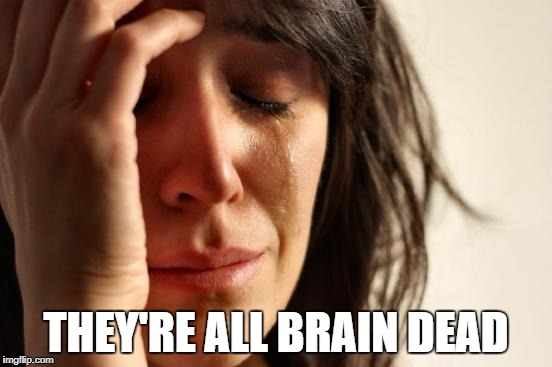 First World Problems Meme | THEY'RE ALL BRAIN DEAD | image tagged in memes,first world problems | made w/ Imgflip meme maker