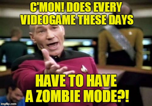 Want to sell a game? add zombies | C'MON! DOES EVERY VIDEOGAME THESE DAYS HAVE TO HAVE A ZOMBIE MODE?! | image tagged in memes,picard wtf,video game,zombies,zombie mode,videogame | made w/ Imgflip meme maker