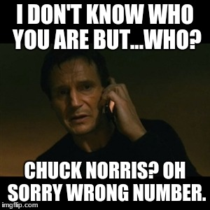 Liam Neeson Taken Meme | I DON'T KNOW WHO YOU ARE BUT...WHO? CHUCK NORRIS? OH SORRY WRONG NUMBER. | image tagged in memes,liam neeson taken | made w/ Imgflip meme maker
