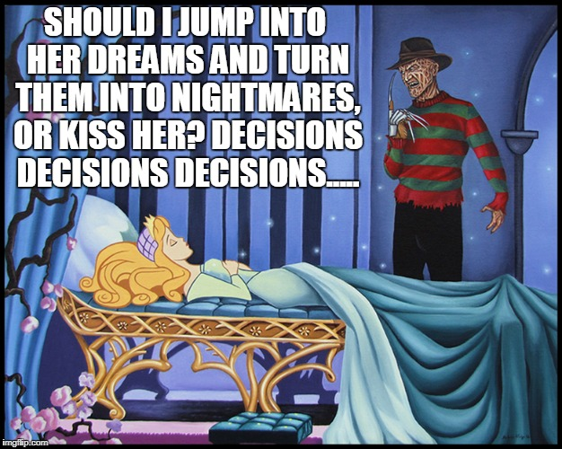 Freddy Got Fingered  | SHOULD I JUMP INTO HER DREAMS AND TURN THEM INTO NIGHTMARES, OR KISS HER? DECISIONS DECISIONS DECISIONS..... | image tagged in memes,freddy krueger,sleeping beauty | made w/ Imgflip meme maker