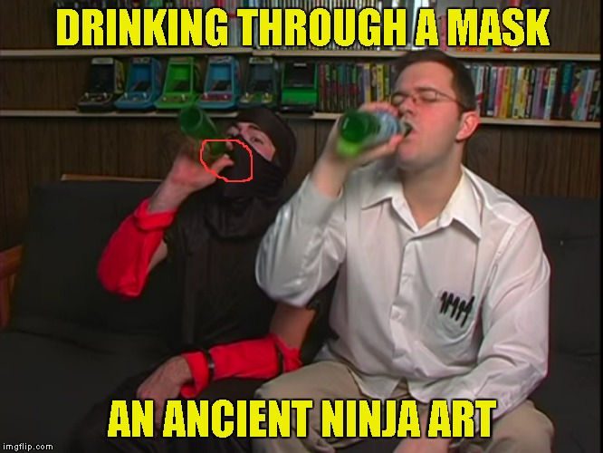 I want to learn that as well! | DRINKING THROUGH A MASK AN ANCIENT NINJA ART | image tagged in memes,ninja,ancient,art,powermetalhead,avgn | made w/ Imgflip meme maker