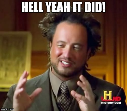 Ancient Aliens Meme | HELL YEAH IT DID! | image tagged in memes,ancient aliens | made w/ Imgflip meme maker
