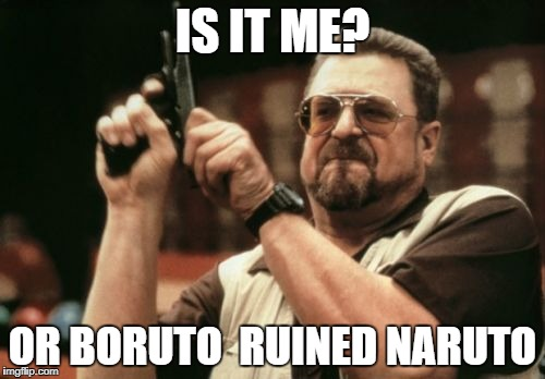 Am I The Only One Around Here Meme | IS IT ME? OR BORUTO  RUINED NARUTO | image tagged in memes,am i the only one around here | made w/ Imgflip meme maker