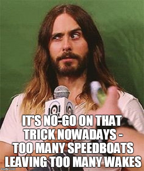 IT'S NO-GO ON THAT TRICK NOWADAYS - TOO MANY SPEEDBOATS LEAVING TOO MANY WAKES | made w/ Imgflip meme maker