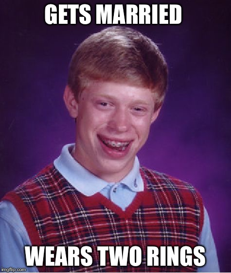 Bad Luck Brian Meme | GETS MARRIED WEARS TWO RINGS | image tagged in memes,bad luck brian | made w/ Imgflip meme maker