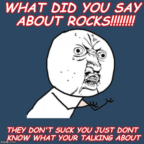 Y U No Meme | WHAT DID YOU SAY ABOUT ROCKS!!!!!!!! THEY DON'T SUCK YOU JUST DONT KNOW WHAT YOUR TALKING ABOUT | image tagged in memes,y u no | made w/ Imgflip meme maker