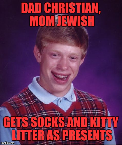 Bad Luck Brian Meme | DAD CHRISTIAN, MOM JEWISH GETS SOCKS AND KITTY LITTER AS PRESENTS | image tagged in memes,bad luck brian | made w/ Imgflip meme maker