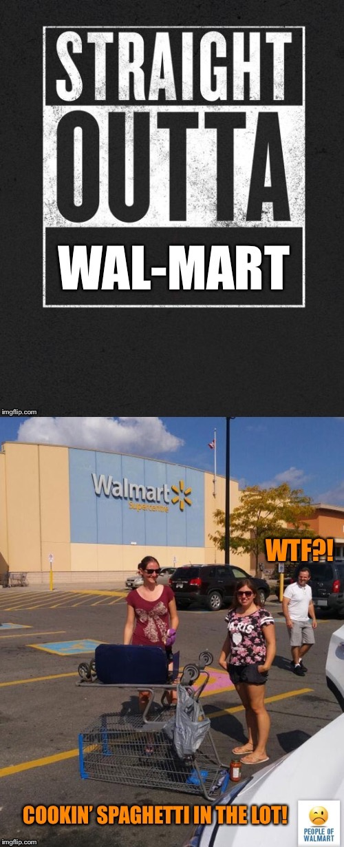 Wal-Mart camping trip? | . | image tagged in memes,straight outta wal-mart,spaghetti,shopping cart oven,parking lot,redneck | made w/ Imgflip meme maker