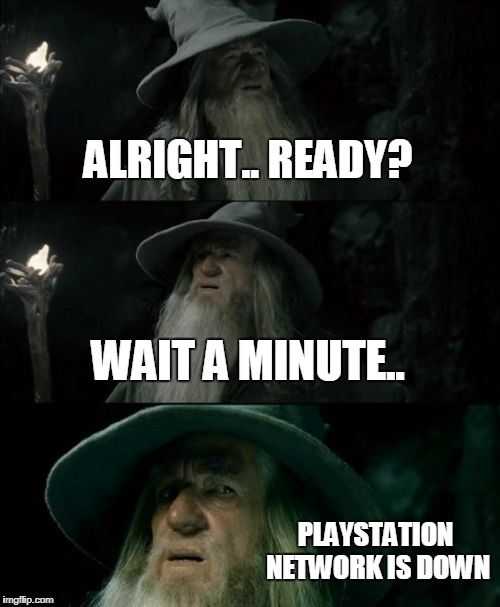 Confused Gandalf |  ALRIGHT.. READY? WAIT A MINUTE.. PLAYSTATION NETWORK IS DOWN | image tagged in memes,confused gandalf | made w/ Imgflip meme maker