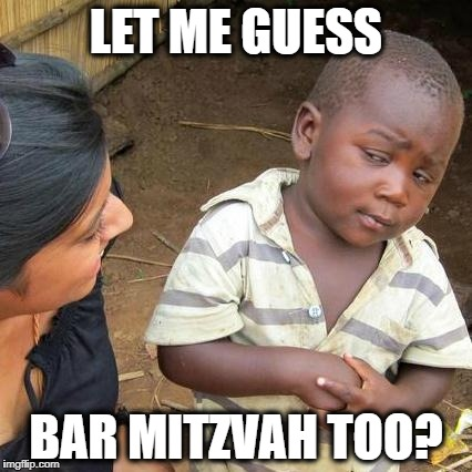 Third World Skeptical Kid Meme | LET ME GUESS BAR MITZVAH TOO? | image tagged in memes,third world skeptical kid | made w/ Imgflip meme maker