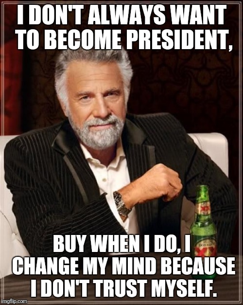 The Most Interesting Man In The World Meme | I DON'T ALWAYS WANT TO BECOME PRESIDENT, BUY WHEN I DO, I CHANGE MY MIND BECAUSE I DON'T TRUST MYSELF. | image tagged in memes,the most interesting man in the world | made w/ Imgflip meme maker