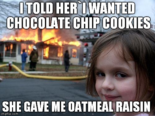 Disaster Girl Meme | I TOLD HER`I WANTED CHOCOLATE CHIP COOKIES SHE GAVE ME OATMEAL RAISIN | image tagged in memes,disaster girl | made w/ Imgflip meme maker