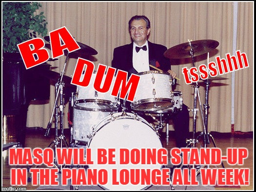 MASQ WILL BE DOING STAND-UP IN THE PIANO LOUNGE ALL WEEK! | made w/ Imgflip meme maker