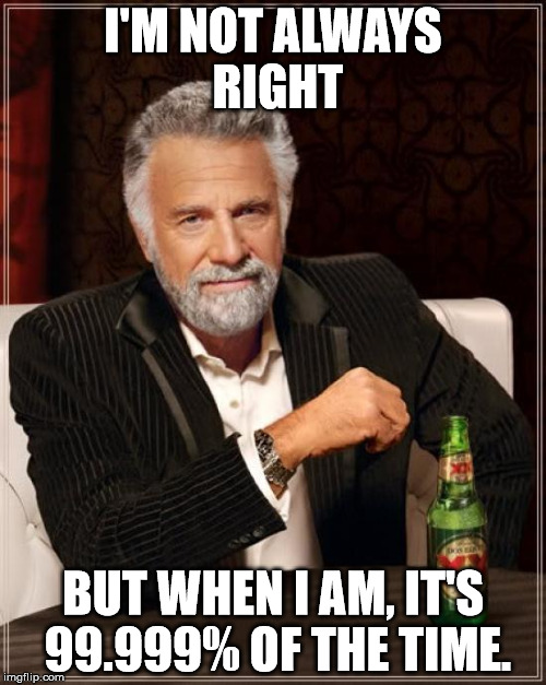 The Most Interesting Man In The World Meme | I'M NOT ALWAYS RIGHT BUT WHEN I AM, IT'S 99.999% OF THE TIME. | image tagged in memes,the most interesting man in the world | made w/ Imgflip meme maker
