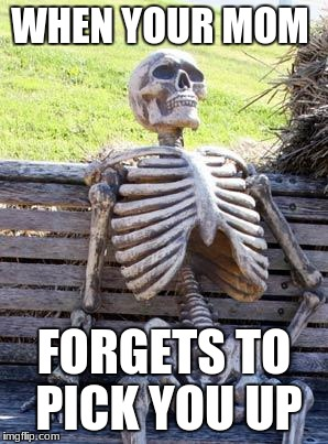 Waiting Skeleton Meme | WHEN YOUR MOM FORGETS TO PICK YOU UP | image tagged in memes,waiting skeleton | made w/ Imgflip meme maker