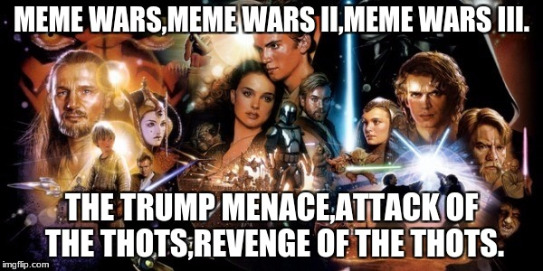MEME WARS,MEME WARS II,MEME WARS III. THE TRUMP MENACE,ATTACK OF THE THOTS,REVENGE OF THE THOTS. | image tagged in star wars prequels | made w/ Imgflip meme maker