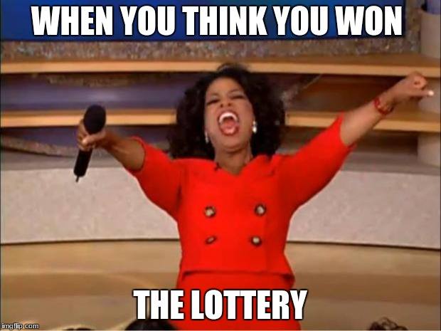 Oprah You Get A Meme | WHEN YOU THINK YOU WON THE LOTTERY | image tagged in memes,oprah you get a | made w/ Imgflip meme maker