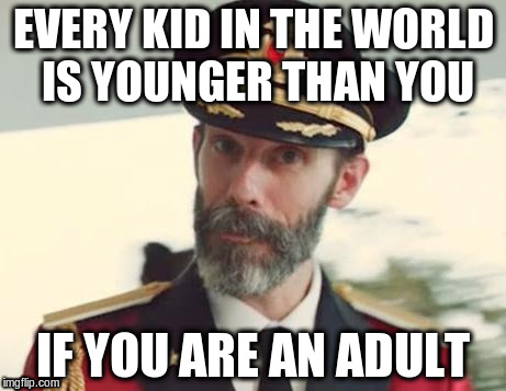 Captain Obvious | EVERY KID IN THE WORLD IS YOUNGER THAN YOU IF YOU ARE AN ADULT | image tagged in captain obvious | made w/ Imgflip meme maker