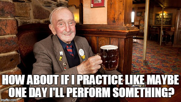 HOW ABOUT IF I PRACTICE LIKE MAYBE ONE DAY I'LL PERFORM SOMETHING? | made w/ Imgflip meme maker