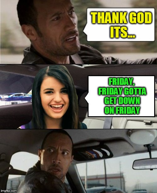 The Rock Driving Rebecca Black | THANK GOD ITS... FRIDAY, FRIDAY GOTTA GET DOWN ON FRIDAY | image tagged in memes,the rock driving,rebecca black,friday,songs,its friday | made w/ Imgflip meme maker