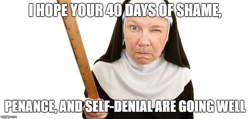 Angry Nun | I HOPE YOUR 40 DAYS OF SHAME, PENANCE, AND SELF-DENIAL ARE GOING WELL | image tagged in angry nun | made w/ Imgflip meme maker