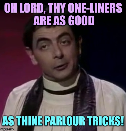 OH LORD, THY ONE-LINERS ARE AS GOOD AS THINE PARLOUR TRICKS! | made w/ Imgflip meme maker