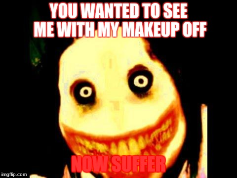 Jeff the killer | YOU WANTED TO SEE ME WITH MY MAKEUP OFF NOW SUFFER | image tagged in jeff the killer | made w/ Imgflip meme maker
