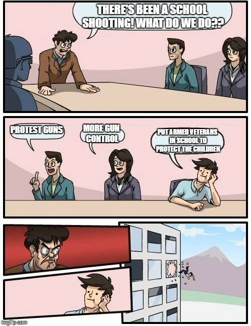 Boardroom Meeting Suggestion | THERE'S BEEN A SCHOOL SHOOTING! WHAT DO WE DO?? PROTEST GUNS MORE GUN CONTROL PUT ARMED VETERANS IN SCHOOL TO PROTECT THE CHILDREN | image tagged in memes,boardroom meeting suggestion,school shooting,protest,gun control,veterans | made w/ Imgflip meme maker