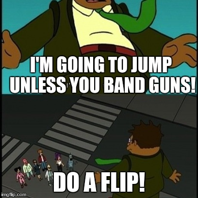Do a flip! | I'M GOING TO JUMP UNLESS YOU BAND GUNS! DO A FLIP! | image tagged in do a flip | made w/ Imgflip meme maker